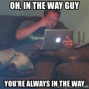 Meme Dad - Oh, In the way guy You're Always In the Way