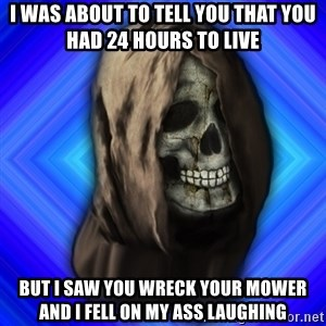 Scytheman - i was about to tell you that you had 24 hours to live but i saw you wreck your mower and i fell on my ass laughing