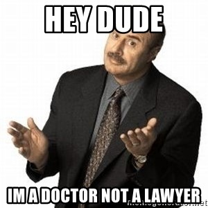 Dr. Phil - Hey dude Im a doctor not a lawyer