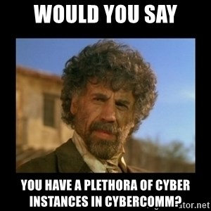 El Guapo Plethora - would you say you have a plethora of cyber instances in cybercomm?