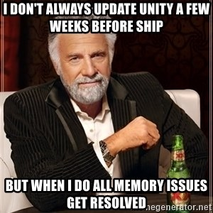 The Most Interesting Man In The World - i don't always update unity a few weeks before ship but when i do all memory issues get resolved