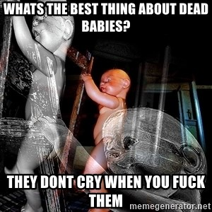 dead babies - whats the best thing about dead babies? they dont cry when you fuck them