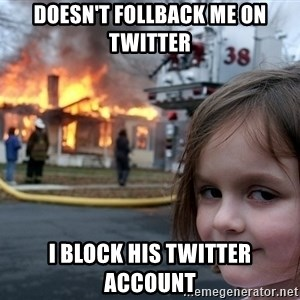 Disaster Girl - doesn't follback me on twitter i block his twitter account
