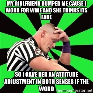 Deep Thinking Cena - MY GIRLFRIEND DUMPED ME CAUSE I WORK FOR WWE AND SHE THINKS ITS FAKE SO I GAVE HER AN ATTITUDE ADJUSTMENT IN BOTH SENSES IF THE WORD