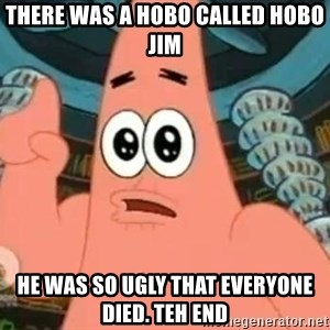 Patrick Says - there was a hobo called hobo jim he was so ugly that everyone died. teh end