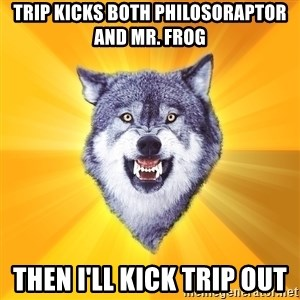 Courage Wolf - Trip Kicks Both Philosoraptor and Mr. Frog Then I'll Kick Trip Out