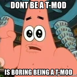 Patrick Says - Dont be a t-mod is boring being a t-mod