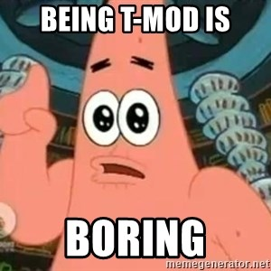 Patrick Says - being t-mod is boring