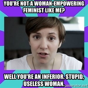 White Feminist - you're not a woman-empowering feminist like me? well you're an inferior, stupid, useless woman.