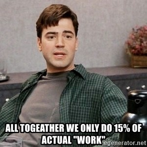 """Office Space meme -  all togeather we only do 15% of actual """"work"""""""