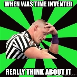 Deep Thinking Cena - When was time invented Really think about it