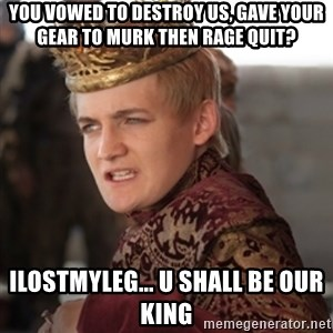 Douchebag Joffrey Baratheon - You vowed to destroy us, gave your gear to Murk then rage quit? ilostmyleg... u shall be our king