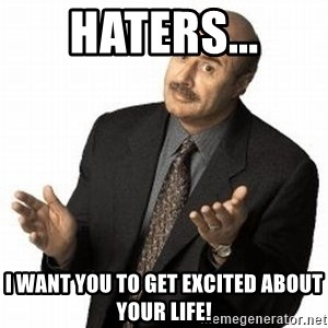 Dr. Phil - haters... i want you to get excited about your life!
