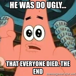 Patrick Says - He was do ugly... That everyone died. The end