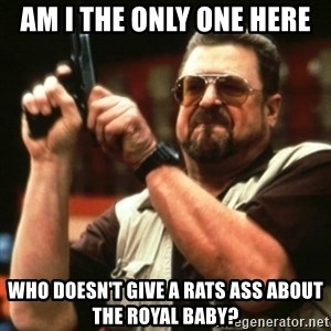 john goodman - am I the only one here who doesn't give a rats ass about the Royal baby?