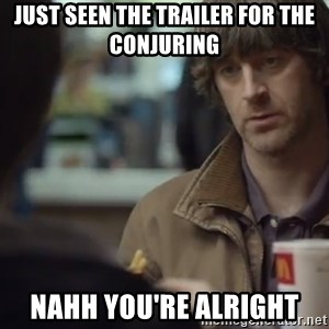 nah you're alright - Just seen the trailer for The Conjuring Nahh You're Alright