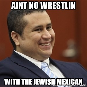 George Zimmerman troll - Aint No Wrestlin With The Jewish Mexican