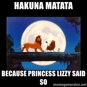 Hakuna Matata - hakuna matata because princess Lizzy said so