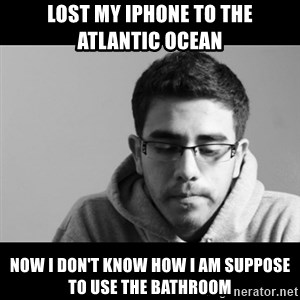 Jose's First World Problems - lost my iphone to the atlantic ocean now i don't know how i am suppose to use the bathroom