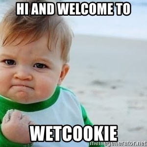 fist pump baby - Hi and welcome to Wetcookie