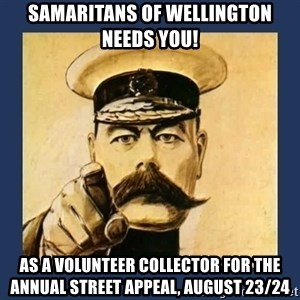 your country needs you - samaritans of wellington needs you! as a volunteer collector for the annual street appeal, august 23/24