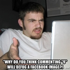 "Wtf Shz -  ""why do you think commenting ""9"" will defog a facebook image?!"