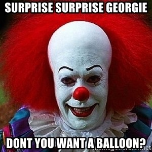 Pennywise the Clown - Surprise surprise georgie dont you want a balloon?