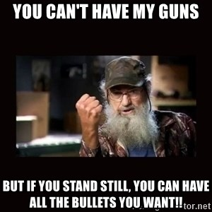 Si Duck Dynasty - YOU can't have my guns but if you stand still, you can have all the bullets you want!!