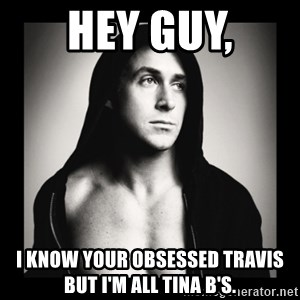 ManarchistRyanGosling - Hey Guy, I know your obsessed Travis but I'm all Tina B's.