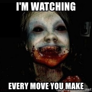 scary meme - I'm watching Every move you make