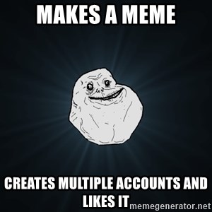 Forever Alone - Makes a meme creates multiple accounts and likes it