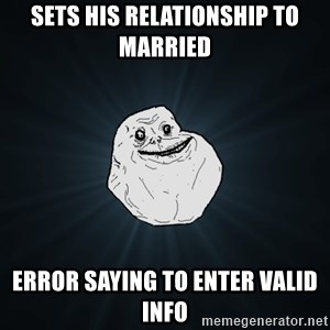Forever Alone - Sets his relationship to married error saying to enter valid info