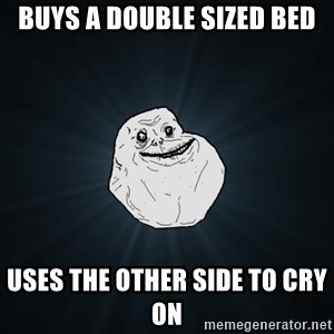 Forever Alone - Buys a double sized bed uses the other side to cry on