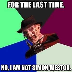 freddy krueger - for the last time. no, i am not simon weston.