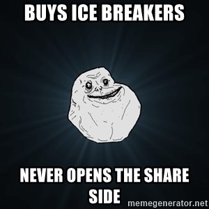 Forever Alone - Buys ice breakers never opens the share side