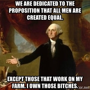 george washington - We are dedicated to the proposition that all men are created equal.  Except those that work on my farm. I own those bitches.