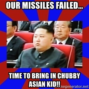 kim jong un - OUR MISSILES FAILED... TIME TO BRING IN CHUBBY ASIAN KID!!