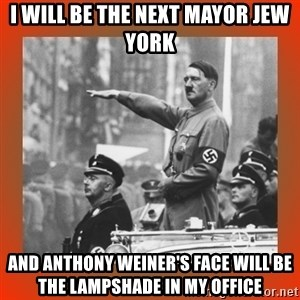 Heil Hitler - i will be the next mayor jew york and anthony weiner's face will be the lampshade in my office
