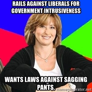 Sheltering Suburban Mom - rails against liberals for government intrusiveness wants laws against sagging pants.