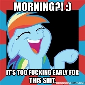 RainbowLaughs - Morning?! :)  It's too fucking early for this shit.