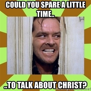 Jack Nicholson in the shining  - Could you spare a little time.. ..to talk about Christ?