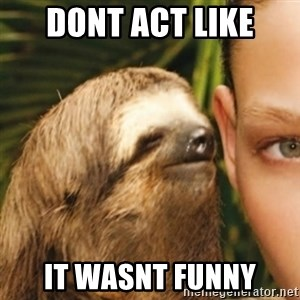 Whispering sloth - dont act like  IT WASNT FUNNY