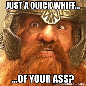 Gimli - Just a quick whiff... ...of your ass?