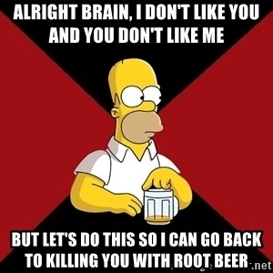 Homer Jay Simpson - Alright brain, i don't like you and you don't like me But let's do this so i can go back to killing you with root beer