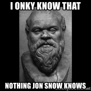 Socrates - I onky know that  nothing Jon Snow knows