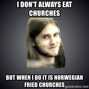 Typical Varg - i don't always eat churches but when i do it is norwegian fried churches