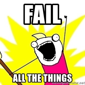 X ALL THE THINGS - fail ALL the things