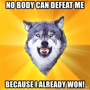 Courage Wolf - No body can defeat me Because I already won!