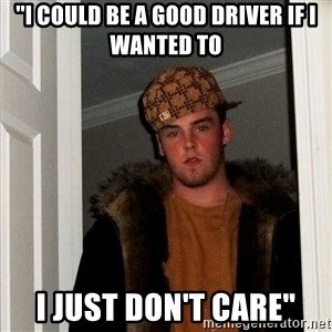 "Scumbag Steve - ""I could be a good driver if i wanted to I just don't care"""