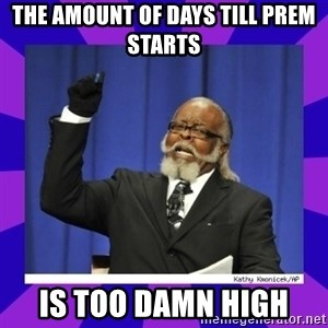 the amount of is too damn high - the amount of days till prem starts is too damn high